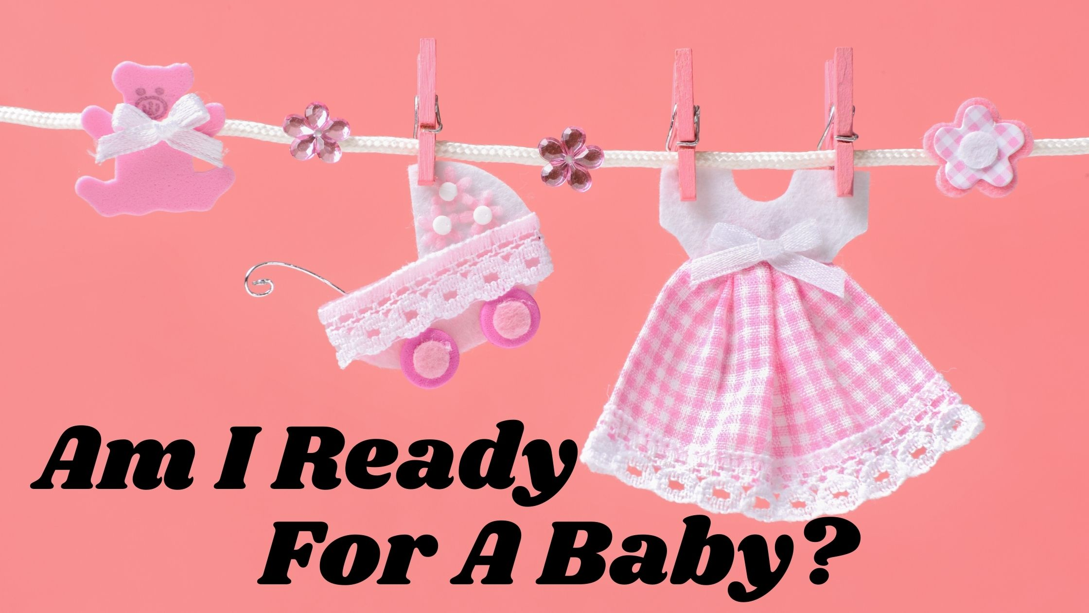 Am I Ready For A Baby? Mom Life Changing Signs And Checklist To Know